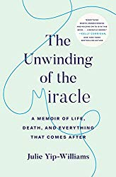 """The Unwinding of the Miracle: A Memoir of Life, Death, and Everything That Comes After"" by Julie Yip-Williams"