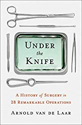 """Under the Knife: A History of Surgery in 28 Remarkable Operations"" by Arnold van de Laar"