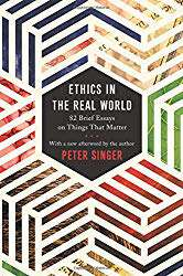 "Quick Book Review: ""Ethics in the Real World: 82 Brief Essays on Things that Matter"" by Peter Singer"