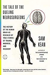 """The Tale of the Dueling Neurosurgeons: The History of the Human Brain as Revealed by True Stories of Trauma, Madness, and Recovery"" by Sam Kean"