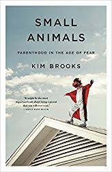 """Small Animals: Parenthood in the Age of Fear"" by Kim Brooks"