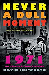 """Never a Dull Moment: 1971, The Year that Rock Exploded"" by David Hepworth"