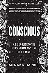 """Conscious: A Brief Guide to the Fundamental Mystery of the Mind"" by Annaka Harris"