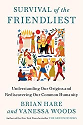 """Survival of the Friendliest: Understanding Our Origins and Rediscovering Our Common Humanity"" by Brian Hare and Vanessa Woods"