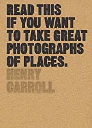 """Read This if You Want to Take Great Photographs of Places: (Beginners Guide, Landscape photography, Street photography)"" by Henry Carroll"