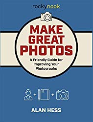 """""""Make Great Photos: A Friendly Guide for Improving Your Photographs"""" by Alan Hess"""