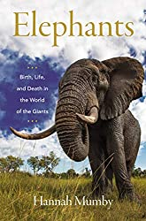 """Elephants: Birth, Life, and Death in the World of the Giants"" by Hannah Mumby"