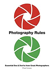 """""""Photography Rules: Essential Do's and Don'ts from Great Photographers"""" by Paul Lowe"""